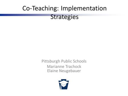 Pennsylvania Training and Technical Assistance Network Co-Teaching: Implementation Strategies Pittsburgh Public Schools Marianne Trachock Elaine Neugebauer.