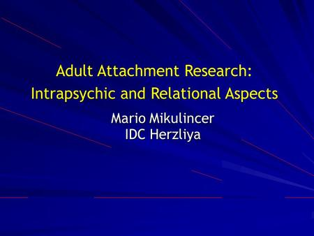 Mario Mikulincer IDC Herzliya Adult Attachment Research: Intrapsychic and Relational Aspects.