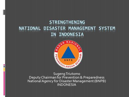 Sugeng Triutomo Deputy Chairman for Prevention & Preparedness National Agency for Disaster Management (BNPB) INDONESIA.