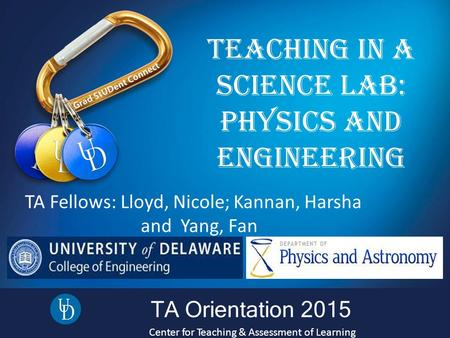 TA Orientation 2015 Center for Teaching & Assessment of Learning Teaching in a Science Lab: PhySicS and engineering TA Fellows: Lloyd, Nicole; Kannan,