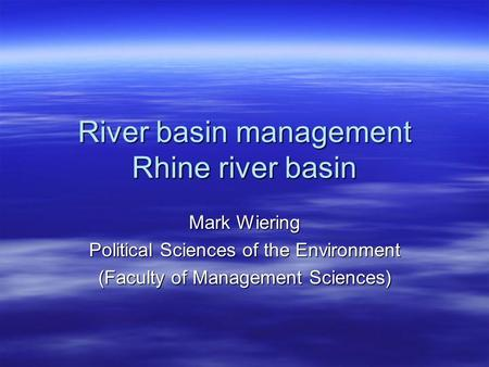 River basin management Rhine river basin Mark Wiering Political Sciences of the Environment (Faculty of Management Sciences)