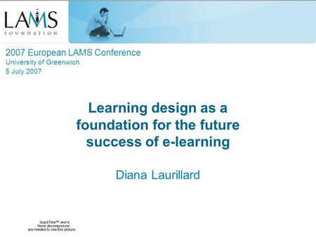 Learning design as a foundation for the future success of e-learning Diana Laurillard 2007 European LAMS Conference University of Greenwich 5 July 2007.