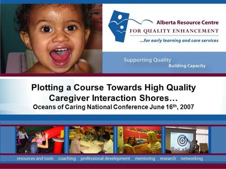 Plotting a Course Towards High Quality Caregiver Interaction Shores… Oceans of Caring National Conference June 16 th, 2007.
