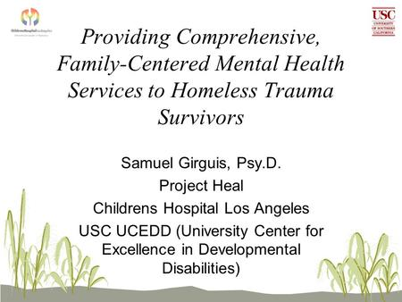 Providing Comprehensive, Family-Centered Mental Health Services to Homeless Trauma Survivors Samuel Girguis, Psy.D. Project Heal Childrens Hospital Los.