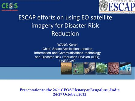 Presentation to the 26 th CEOS Plenary at Bengaluru, India 24-27 October, 2012 ESCAP efforts on using EO satellite imagery for Disaster Risk Reduction.