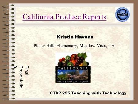 California Produce Reports Kristin Havens Placer Hills Elementary, Meadow Vista, CA FinalPresentation CTAP 295 Teaching with Technology.