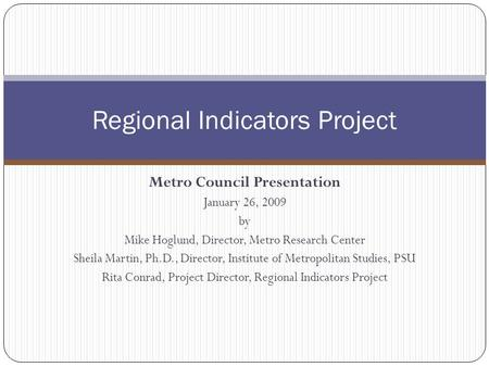 Metro Council Presentation January 26, 2009 by Mike Hoglund, Director, Metro Research Center Sheila Martin, Ph.D., Director, Institute of Metropolitan.