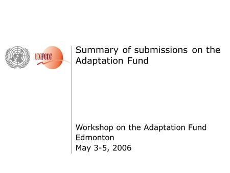 Summary of submissions on the Adaptation Fund Workshop on the Adaptation Fund Edmonton May 3-5, 2006.