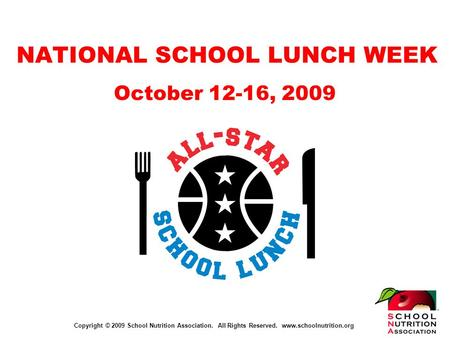 Copyright © 2009 School Nutrition Association. All Rights Reserved. www.schoolnutrition.org NATIONAL SCHOOL LUNCH WEEK October 12-16, 2009.