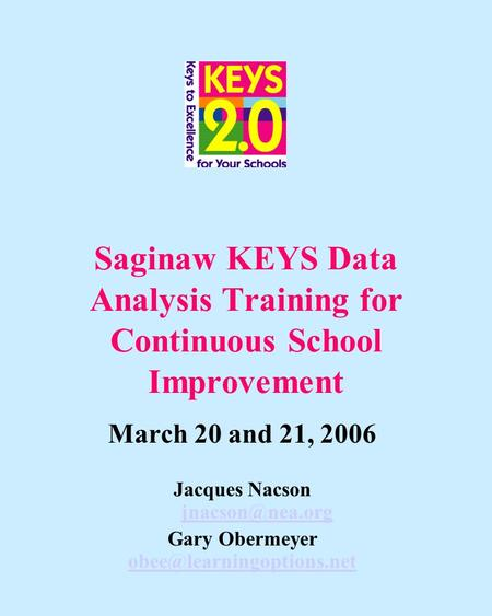 Saginaw KEYS Data Analysis Training for Continuous School Improvement March 20 and 21, 2006 Jacques Nacson  Gary Obermeyer.