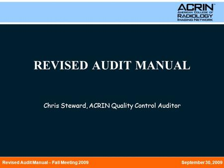 Revised Audit Manual – Fall Meeting 2009 September 30, 2009 REVISED AUDIT MANUAL Chris Steward, ACRIN Quality Control Auditor.