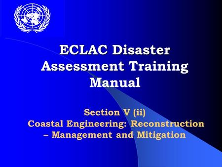 ECLAC Disaster Assessment ECLAC Disaster Assessment Training Manual Section V (ii) Coastal Engineering: Reconstruction – Management and Mitigation.