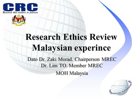 Research Ethics Review Malaysian experince Dato Dr. Zaki Morad. Chairperson MREC Dr. Lim TO. Member MREC MOH Malaysia.