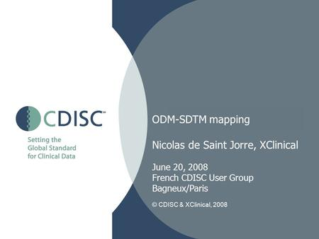 ODM-SDTM mapping Nicolas de Saint Jorre, XClinical June 20, 2008 French CDISC User Group Bagneux/Paris © CDISC & XClinical, 2008.