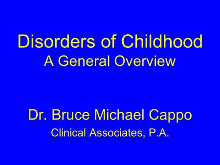 Disorders of Childhood A General Overview Dr. Bruce Michael Cappo Clinical Associates, P.A.