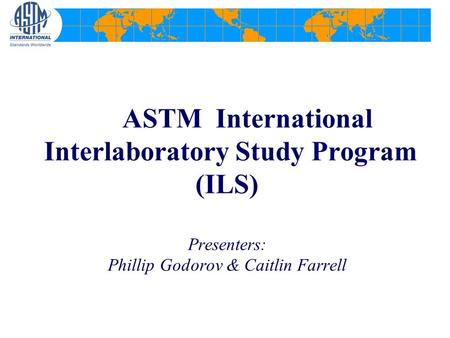 ASTM International Interlaboratory Study Program (ILS) Presenters: Phillip Godorov & Caitlin Farrell.