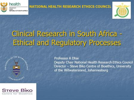 Clinical Research in South Africa - Ethical and Regulatory Processes NATIONAL HEALTH RESEARCH ETHICS COUNCIL Professor A Dhai Deputy Chair National Health.