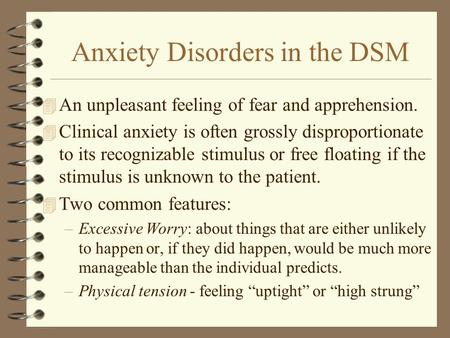 Anxiety Disorders in the DSM 4 An unpleasant feeling of fear and apprehension. 4 Clinical anxiety is often grossly disproportionate to its recognizable.