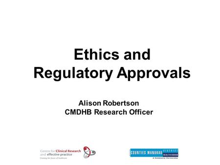 Ethics and Regulatory Approvals Alison Robertson CMDHB Research Officer.