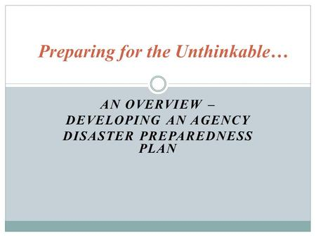 AN OVERVIEW – DEVELOPING AN AGENCY DISASTER PREPAREDNESS PLAN Preparing for the Unthinkable…