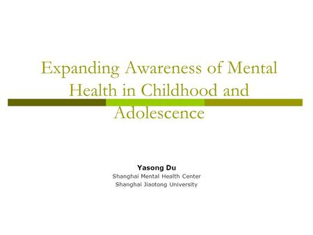 Expanding Awareness of Mental Health in Childhood and Adolescence Yasong Du Shanghai Mental Health Center Shanghai Jiaotong University.