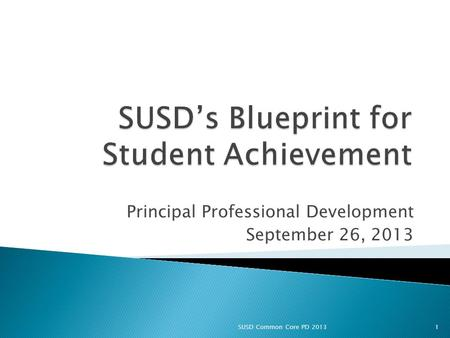 Principal Professional Development September 26, 2013 1SUSD Common Core PD 2013.