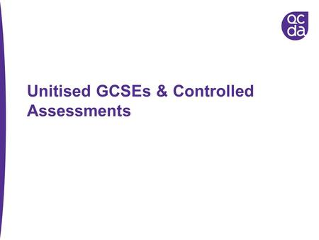Unitised GCSEs & Controlled Assessments. Which subjects and when? From September 2009, all subjects except: English, Maths, ICT – from September 2010.