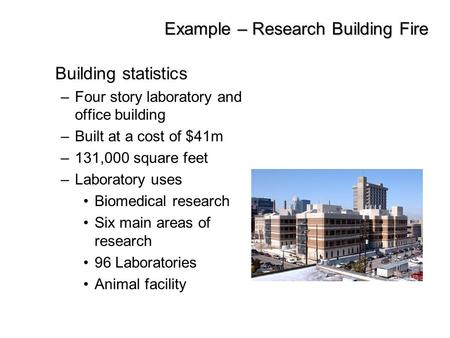Example – Research Building Fire Building statistics –Four story laboratory and office building –Built at a cost of $41m –131,000 square feet –Laboratory.