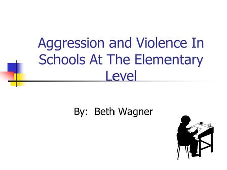 Aggression and Violence In Schools At The Elementary Level By: Beth Wagner.