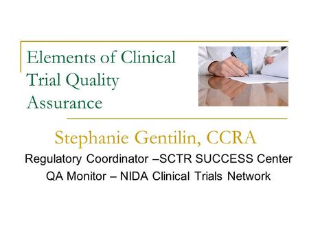 Elements of Clinical Trial Quality Assurance Regulatory Coordinator –SCTR SUCCESS Center QA Monitor – NIDA Clinical Trials Network Stephanie Gentilin,