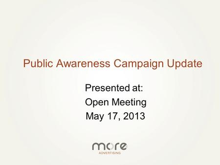 Presented at: Open Meeting May 17, 2013 Public Awareness Campaign Update.