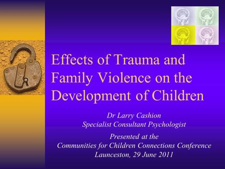 Effects of Trauma and Family Violence on the Development of Children Dr Larry Cashion Specialist Consultant Psychologist Presented at the Communities for.