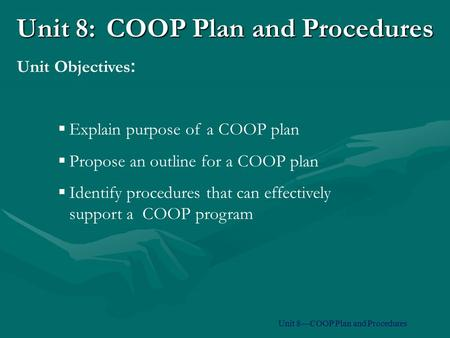 Unit 8:COOP Plan and Procedures  Explain purpose of a COOP plan  Propose an outline for a COOP plan  Identify procedures that can effectively support.