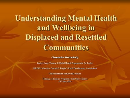 Understanding Mental Health and Wellbeing in Displaced and Resettled Communities Chamindra Weerackody Project Lead, Trauma & Global Health Programmein.