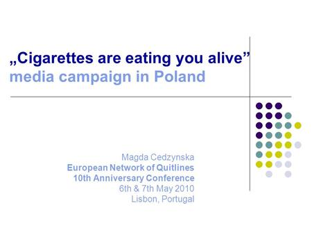 """Cigarettes are eating you alive"" media campaign in Poland Magda Cedzynska European Network of Quitlines 10th Anniversary Conference 6th & 7th May 2010."