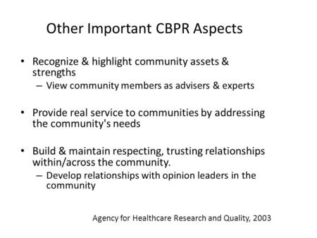 Other Important CBPR Aspects Recognize & highlight community assets & strengths – View community members as advisers & experts Provide real service to.