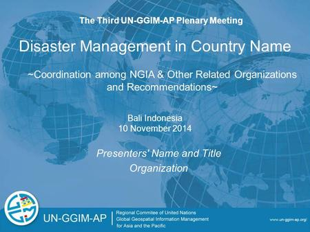 Disaster Management in Country Name Presenters' Name and Title Organization The Third UN-GGIM-AP Plenary Meeting Bali Indonesia 10 November 2014 ~Coordination.