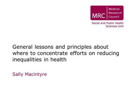 General lessons and principles about where to concentrate efforts on reducing inequalities in health Sally Macintyre.