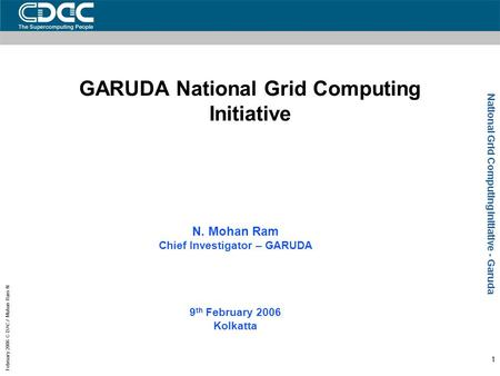 National Grid Computing Initiative - Garuda February 2006 C-DAC / Mohan Ram N 1 GARUDA National Grid Computing Initiative N. Mohan Ram Chief Investigator.