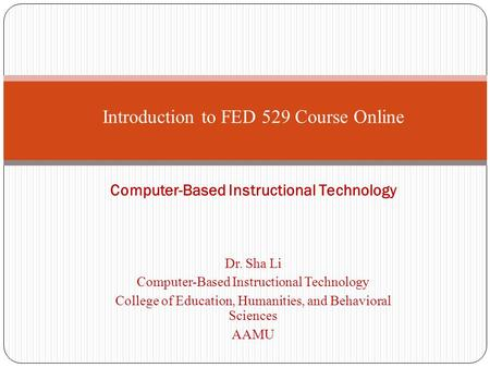 Dr. Sha Li Computer-Based Instructional Technology College of Education, Humanities, and Behavioral Sciences AAMU Introduction to FED 529 Course Online.