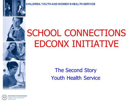 CHILDREN, YOUTH AND WOMEN'S HEALTH SERVICE SCHOOL CONNECTIONS EDCONX INITIATIVE The Second Story Youth Health Service.