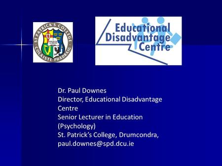 Dr. Paul Downes Director, Educational Disadvantage Centre Senior Lecturer in Education (Psychology) St. Patrick's College, Drumcondra,
