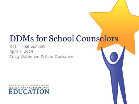 DDMs for School Counselors RTTT Final Summit April 7, 2014 Craig Waterman & Kate Ducharme.