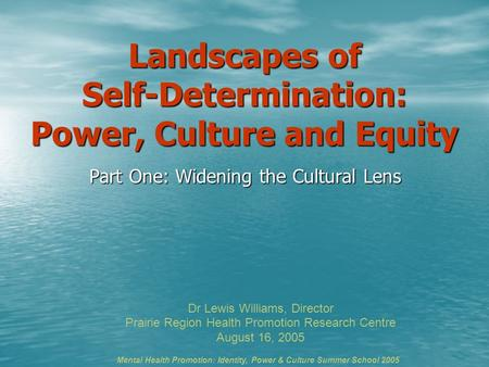 Landscapes of Self-Determination: Power, Culture and Equity Part One: Widening the Cultural Lens Dr Lewis Williams, Director Prairie Region Health Promotion.