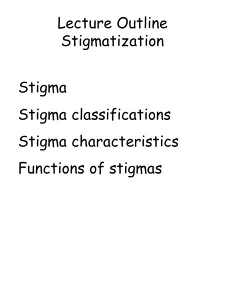 Lecture Outline Stigmatization Stigma Stigma classifications Stigma characteristics Functions of stigmas.
