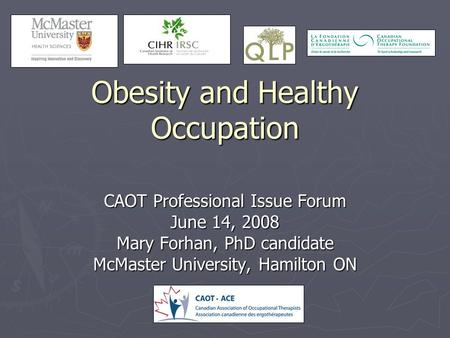Obesity and Healthy Occupation CAOT Professional Issue Forum June 14, 2008 Mary Forhan, PhD candidate McMaster University, Hamilton ON.