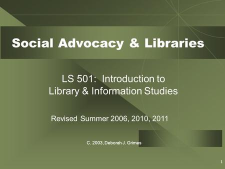 1 Social Advocacy & Libraries LS 501: Introduction to Library & Information Studies Revised Summer 2006, 2010, 2011 C. 2003, Deborah J. Grimes.