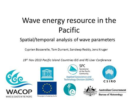 Wave energy resource in the Pacific Cyprien Bosserelle, Tom Durrant, Sandeep Reddy, Jens Kruger Spatial/temporal analysis of wave parameters 19 th Nov.