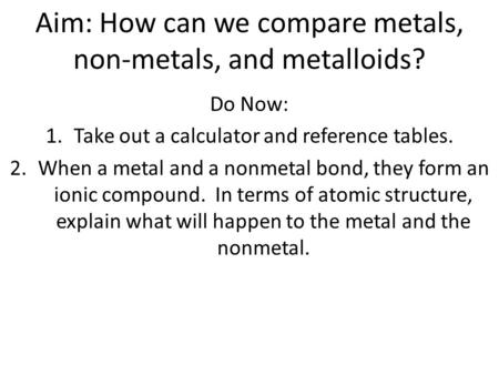 Aim: How can we compare metals, non-metals, and metalloids? Do Now: 1.Take out a calculator and reference tables. 2.When a metal and a nonmetal bond, they.