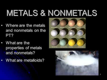 1 METALS & NONMETALS Where are the metals and nonmetals on the PT? What are the properties of metals and nonmetals? What are metalloids?